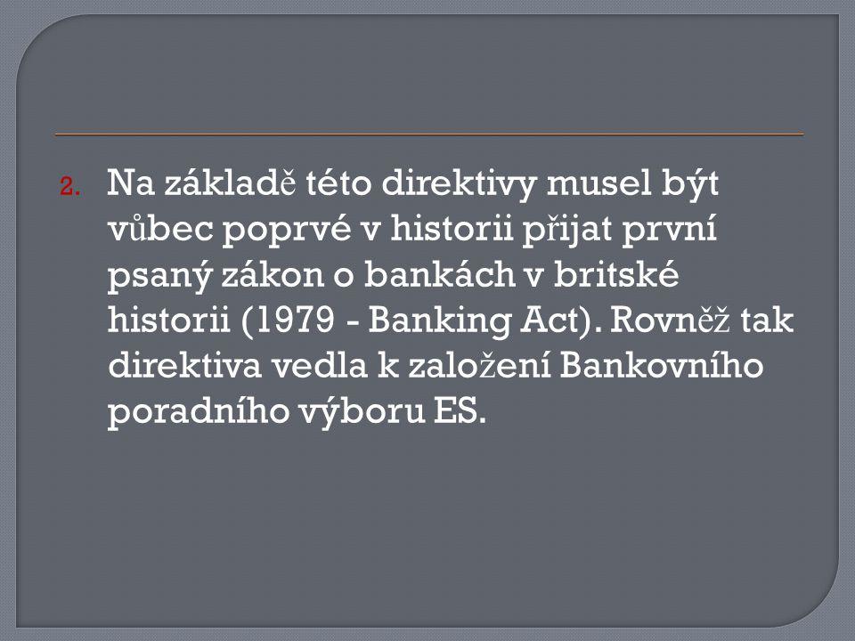2. Na základ ě této direktivy musel být v ů bec poprvé v historii p ř ijat první psaný zákon o bankách v britské historii (1979 - Banking Act). Rovn ě