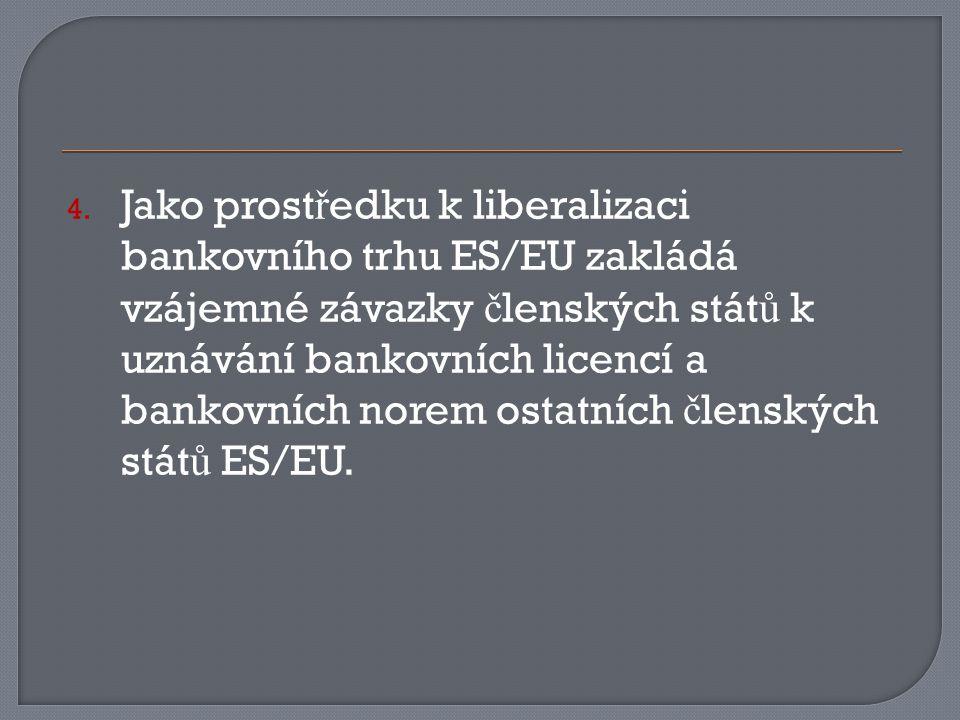 4. Jako prost ř edku k liberalizaci bankovního trhu ES/EU zakládá vzájemné závazky č lenských stát ů k uznávání bankovních licencí a bankovních norem