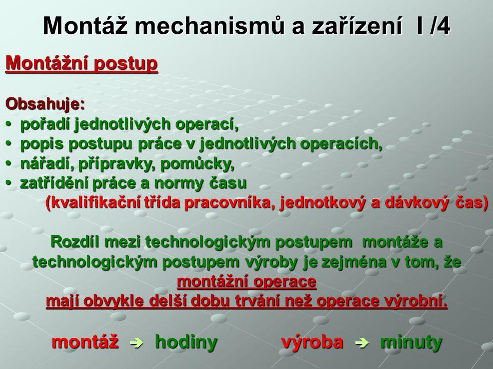 Montáž mechanismů a zařízení I /4 Montážní postup Obsahuje: pořadí jednotlivých operací, pořadí jednotlivých operací, popis postupu práce v jednotlivých operacích, popis postupu práce v jednotlivých operacích, nářadí, přípravky, pomůcky, nářadí, přípravky, pomůcky, zatřídění práce a normy času zatřídění práce a normy času (kvalifikační třída pracovníka, jednotkový a dávkový čas) Rozdíl mezi technologickým postupem montáže a technologickým postupem výroby je zejména v tom, že montážní operace mají obvykle delší dobu trvání než operace výrobní.