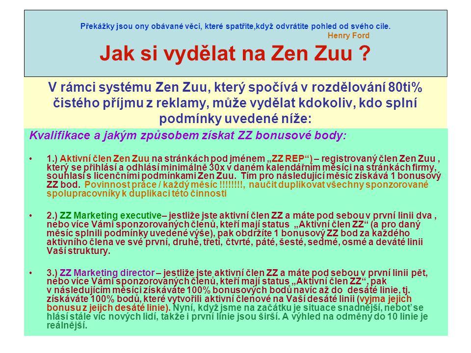 """V rámci systému Zen Zuu, který spočívá v rozdělování 80ti% čistého příjmu z reklamy, může vydělat kdokoliv, kdo splní podmínky uvedené níže: Kvalifikace a jakým způsobem získat ZZ bonusové body: 1.) Aktivní člen Zen Zuu na stránkách pod jménem """"ZZ REP ) – registrovaný člen Zen Zuu, který se přihlásí a odhlásí minimálně 30x v daném kalendářním měsíci na stránkách firmy, souhlasí s licenčními podmínkami Zen Zuu."""