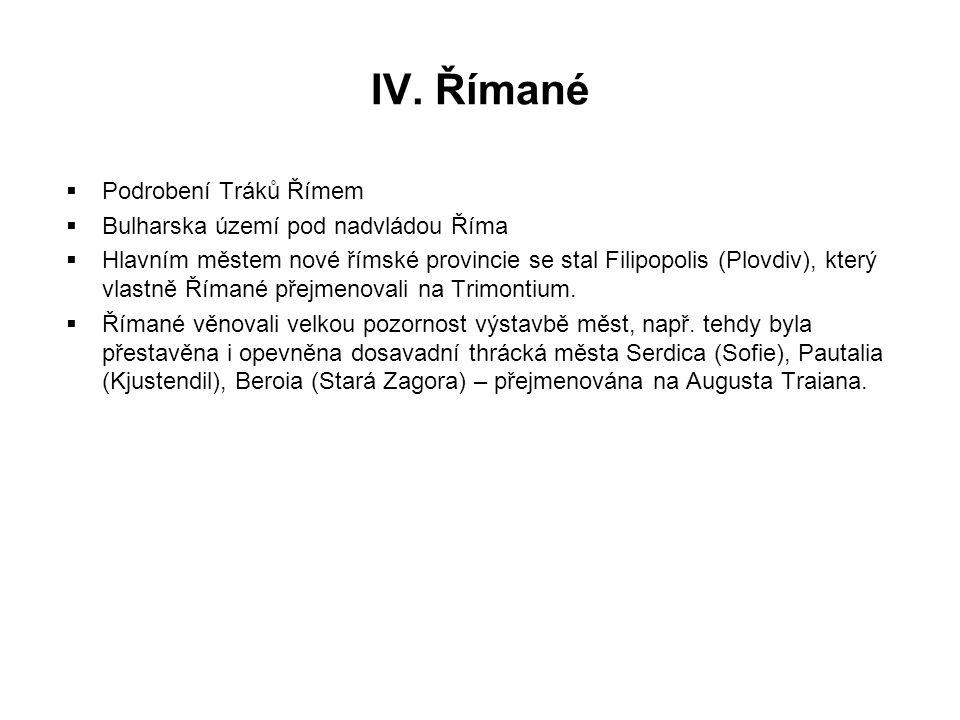 IV. Římané  Podrobení Tráků Římem  Bulharska území pod nadvládou Říma  Hlavním městem nové římské provincie se stal Filipopolis (Plovdiv), který vl