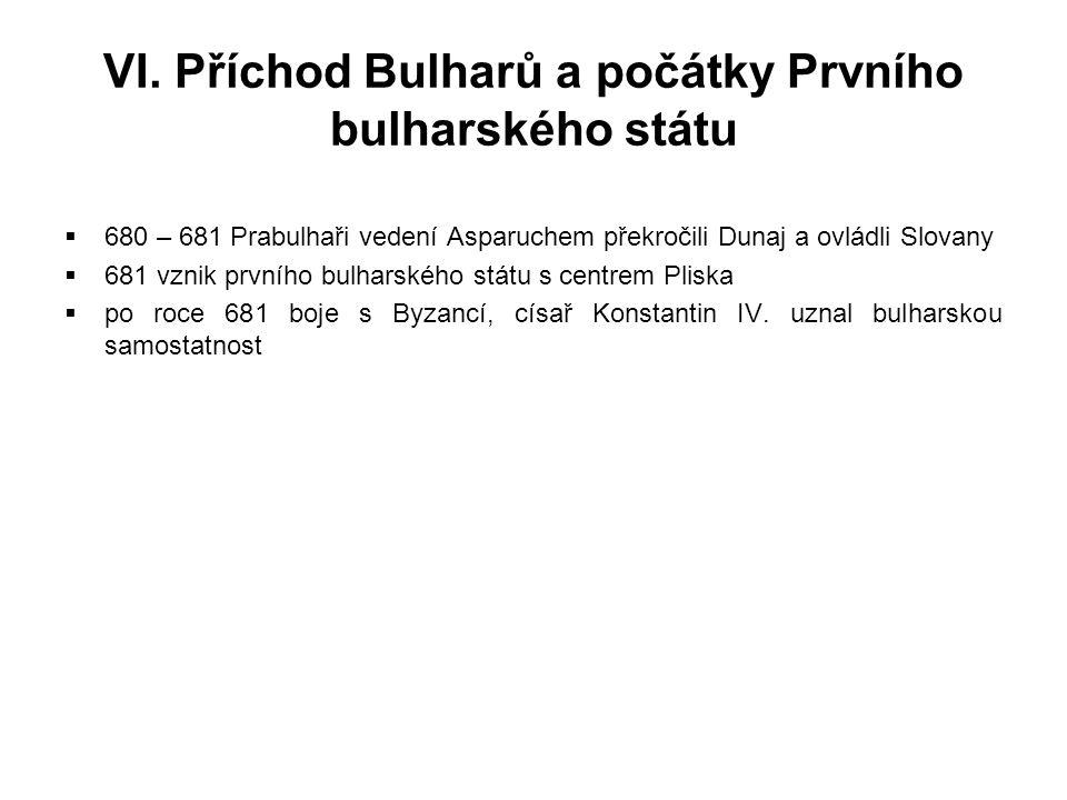 VI. Příchod Bulharů a počátky Prvního bulharského státu  680 – 681 Prabulhaři vedení Asparuchem překročili Dunaj a ovládli Slovany  681 vznik prvníh