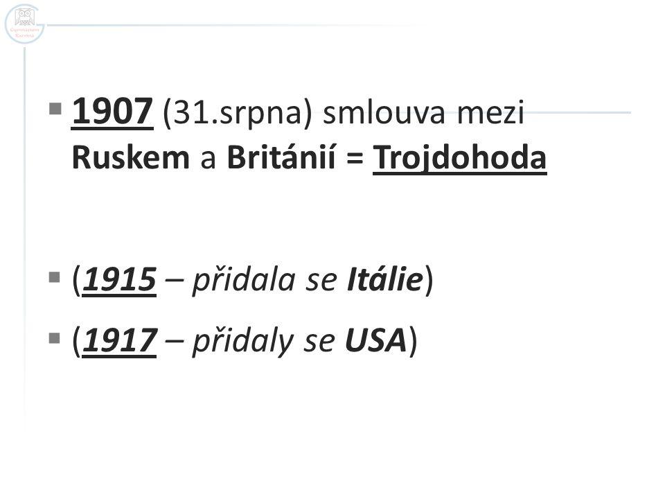  1907 (31.srpna) smlouva mezi Ruskem a Británií = Trojdohoda  (1915 – přidala se Itálie)  (1917 – přidaly se USA)