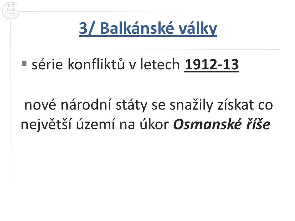 3/ Balkánské války  série konfliktů v letech 1912-13 nové národní státy se snažily získat co největší území na úkor Osmanské říše