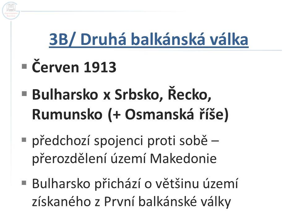3B/ Druhá balkánská válka  Červen 1913  Bulharsko x Srbsko, Řecko, Rumunsko (+ Osmanská říše)  předchozí spojenci proti sobě – přerozdělení území M