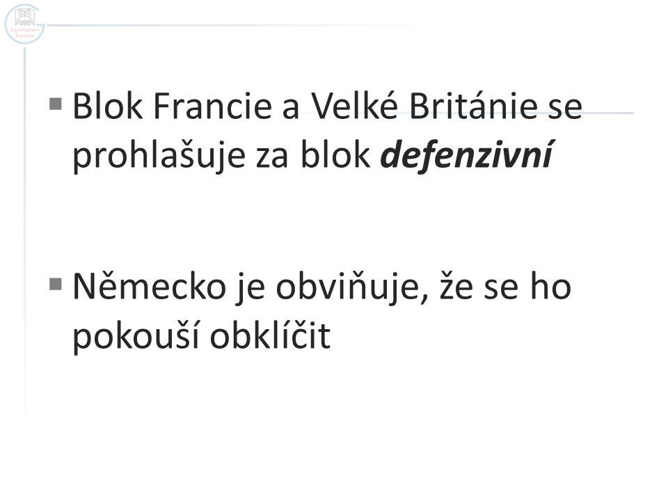 Blok Francie a Velké Británie se prohlašuje za blok defenzivní  Německo je obviňuje, že se ho pokouší obklíčit