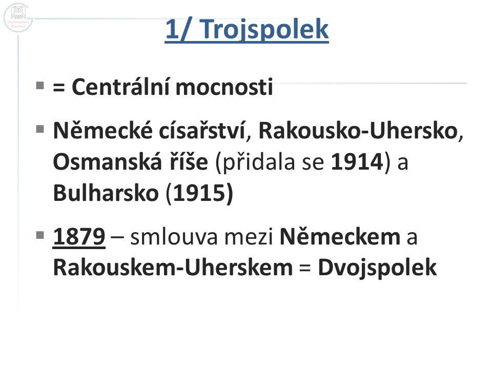 1/ Trojspolek  = Centrální mocnosti  Německé císařství, Rakousko-Uhersko, Osmanská říše (přidala se 1914) a Bulharsko (1915)  1879 – smlouva mezi N