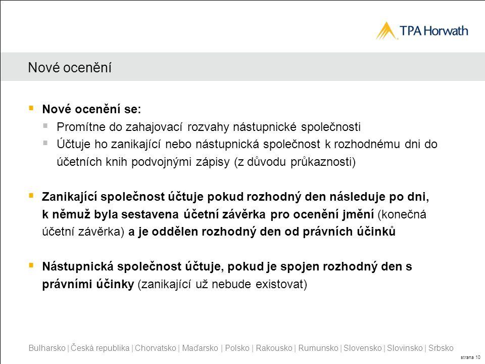 Bulharsko | Česká republika | Chorvatsko | Maďarsko | Polsko | Rakousko | Rumunsko | Slovensko | Slovinsko | Srbsko strana 10 Nové ocenění  Nové ocenění se:  Promítne do zahajovací rozvahy nástupnické společnosti  Účtuje ho zanikající nebo nástupnická společnost k rozhodnému dni do účetních knih podvojnými zápisy (z důvodu průkaznosti)  Zanikající společnost účtuje pokud rozhodný den následuje po dni, k němuž byla sestavena účetní závěrka pro ocenění jmění (konečná účetní závěrka) a je oddělen rozhodný den od právních účinků  Nástupnická společnost účtuje, pokud je spojen rozhodný den s právními účinky (zanikající už nebude existovat)