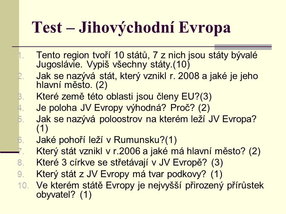 Test – Jihovýchodní Evropa 1. Tento region tvoří 10 států, 7 z nich jsou státy bývalé Jugoslávie. Vypiš všechny státy.(10) 2. Jak se nazývá stát, kter