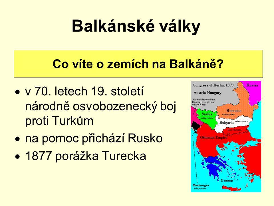 Balkánské války  v 70. letech 19. století národně osvobozenecký boj proti Turkům  na pomoc přichází Rusko  1877 porážka Turecka Co víte o zemích na