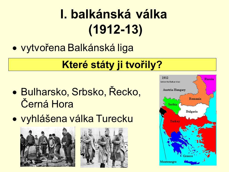 I. balkánská válka (1912-13)  vytvořena Balkánská liga  Bulharsko, Srbsko, Řecko, Černá Hora  vyhlášena válka Turecku Které státy ji tvořily?