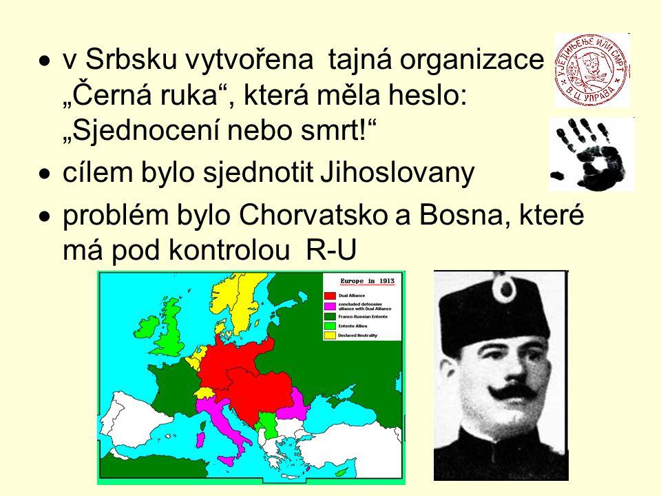 """ v Srbsku vytvořena tajná organizace """"Černá ruka , která měla heslo: """"Sjednocení nebo smrt!  cílem bylo sjednotit Jihoslovany  problém bylo Chorvatsko a Bosna, které má pod kontrolou R-U"""