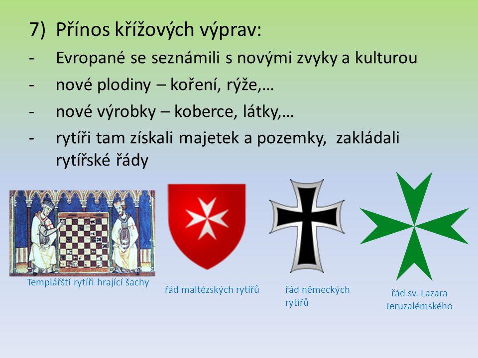 7)Přínos křížových výprav: -Evropané se seznámili s novými zvyky a kulturou -nové plodiny – koření, rýže,… -nové výrobky – koberce, látky,… -rytíři ta