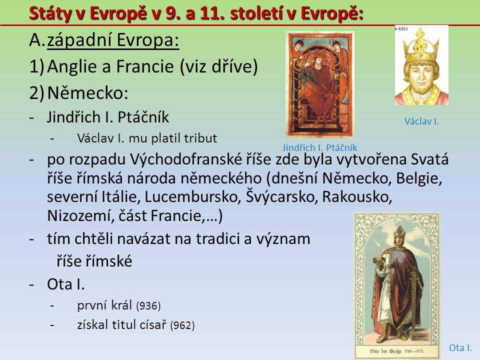 Státy v Evropě v 9. a 11. století v Evropě: A.západní Evropa: 1)Anglie a Francie (viz dříve) 2)Německo: -Jindřich I. Ptáčník -Václav I. mu platil trib