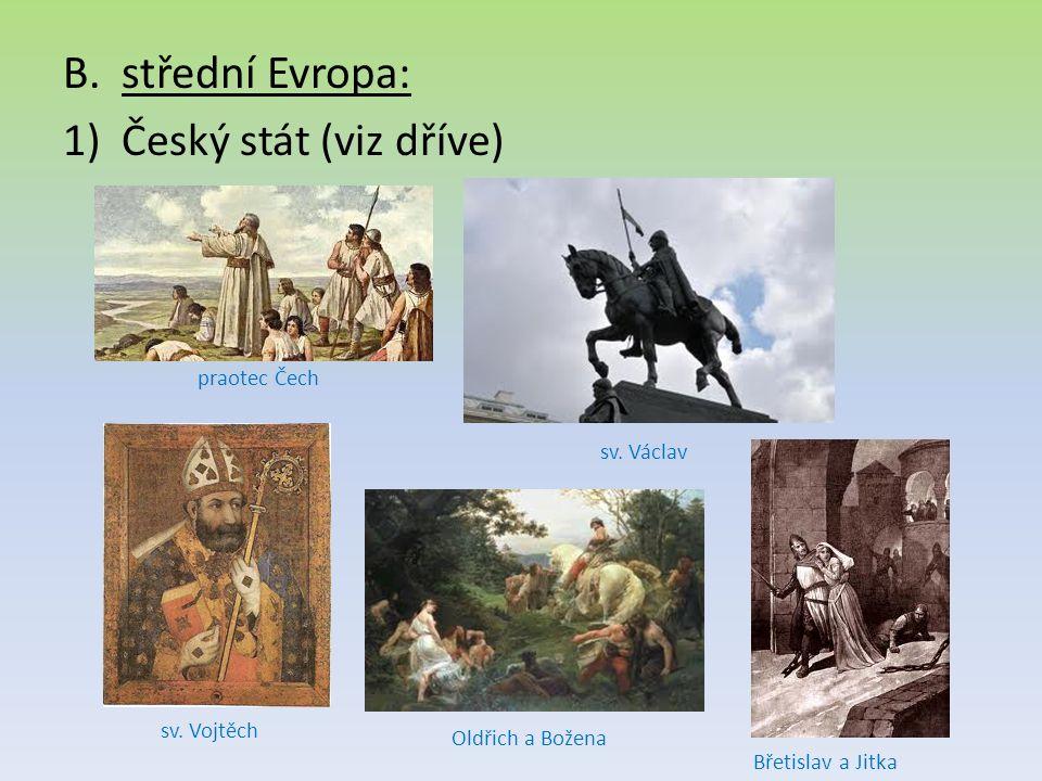 B.střední Evropa: 1)Český stát (viz dříve) praotec Čech sv. Václav sv. Vojtěch Břetislav a Jitka Oldřich a Božena