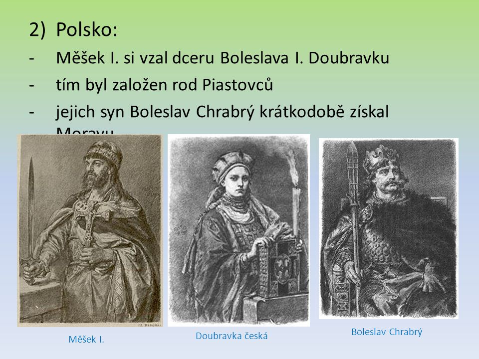 2)Polsko: -Měšek I. si vzal dceru Boleslava I. Doubravku -tím byl založen rod Piastovců -jejich syn Boleslav Chrabrý krátkodobě získal Moravu Měšek I.