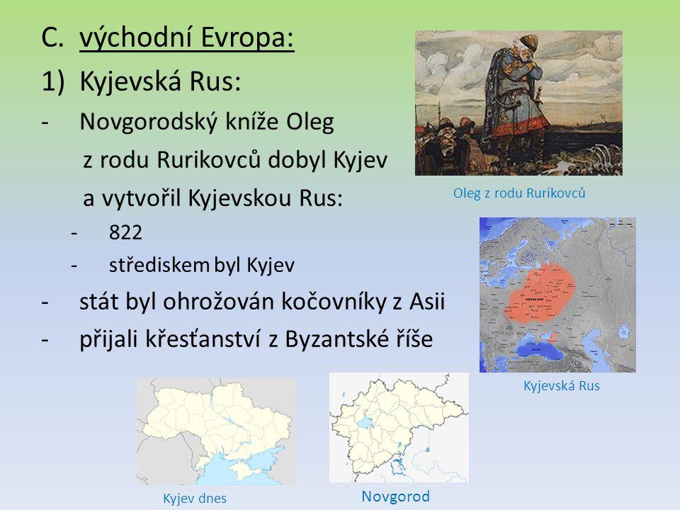 C.východní Evropa: 1)Kyjevská Rus: -Novgorodský kníže Oleg z rodu Rurikovců dobyl Kyjev a vytvořil Kyjevskou Rus: -822 -střediskem byl Kyjev -stát byl