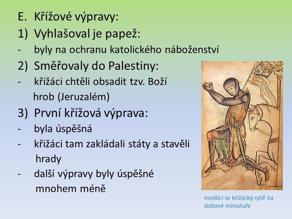 E.Křížové výpravy: 1)Vyhlašoval je papež: -byly na ochranu katolického náboženství 2)Směřovaly do Palestiny: -křižáci chtěli obsadit tzv. Boží hrob (J
