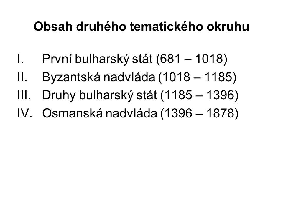 Obsah druhého tematického okruhu I.První bulharský stát (681 – 1018) II.Byzantská nadvláda (1018 – 1185) III.Druhy bulharský stát (1185 – 1396) IV.Osmanská nadvláda (1396 – 1878)