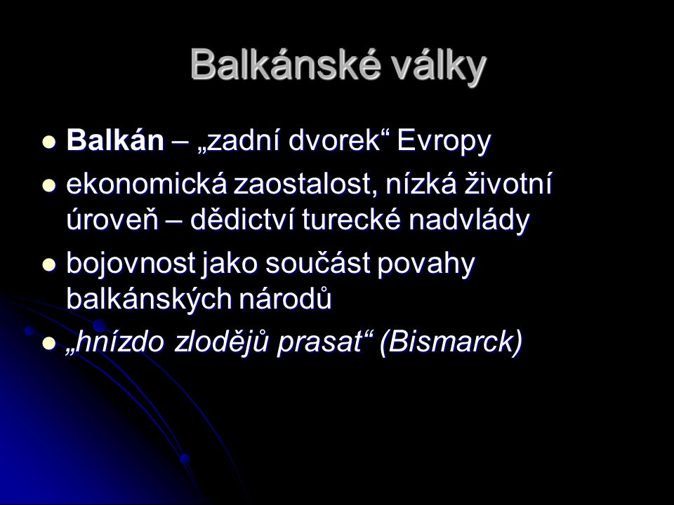 """Balkánské války Balkán – """"zadní dvorek Evropy Balkán – """"zadní dvorek Evropy ekonomická zaostalost, nízká životní úroveň – dědictví turecké nadvlády ekonomická zaostalost, nízká životní úroveň – dědictví turecké nadvlády bojovnost jako součást povahy balkánských národů bojovnost jako součást povahy balkánských národů """"hnízdo zlodějů prasat (Bismarck) """"hnízdo zlodějů prasat (Bismarck)"""