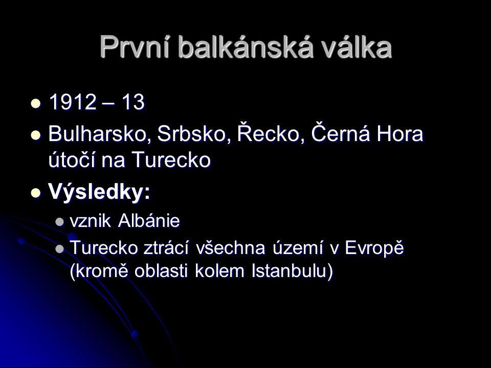 První balkánská válka 1912 – 13 1912 – 13 Bulharsko, Srbsko, Řecko, Černá Hora útočí na Turecko Bulharsko, Srbsko, Řecko, Černá Hora útočí na Turecko Výsledky: Výsledky: vznik Albánie vznik Albánie Turecko ztrácí všechna území v Evropě (kromě oblasti kolem Istanbulu) Turecko ztrácí všechna území v Evropě (kromě oblasti kolem Istanbulu)
