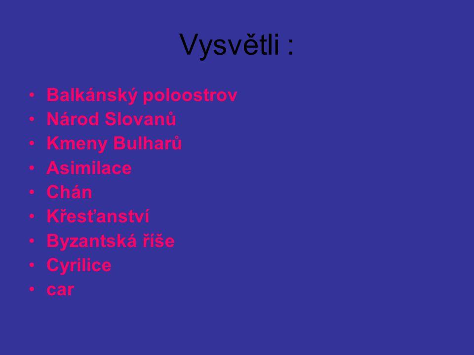 Vysvětli : Balkánský poloostrov Národ Slovanů Kmeny Bulharů Asimilace Chán Křesťanství Byzantská říše Cyrilice car