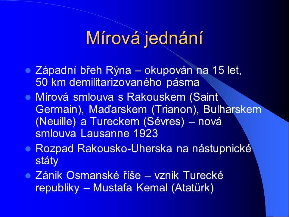 Mírová jednání Západní břeh Rýna – okupován na 15 let, 50 km demilitarizovaného pásma Mírová smlouva s Rakouskem (Saint Germain), Maďarskem (Trianon), Bulharskem (Neuille) a Tureckem (Sévres) – nová smlouva Lausanne 1923 Rozpad Rakousko-Uherska na nástupnické státy Zánik Osmanské říše – vznik Turecké republiky – Mustafa Kemal (Atatürk)