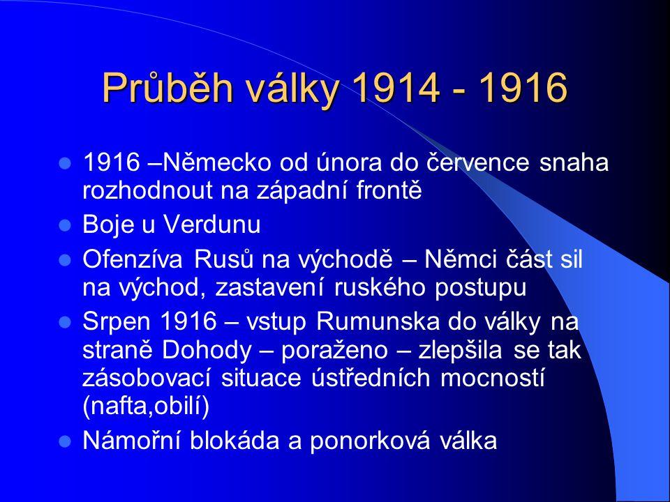 Průběh války 1914 - 1916 1916 –Německo od února do července snaha rozhodnout na západní frontě Boje u Verdunu Ofenzíva Rusů na východě – Němci část sil na východ, zastavení ruského postupu Srpen 1916 – vstup Rumunska do války na straně Dohody – poraženo – zlepšila se tak zásobovací situace ústředních mocností (nafta,obilí) Námořní blokáda a ponorková válka