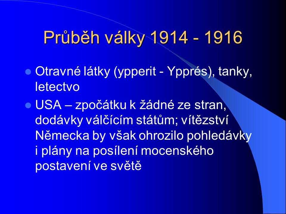 Průběh války 1914 - 1916 Otravné látky (ypperit - Ypprés), tanky, letectvo USA – zpočátku k žádné ze stran, dodávky válčícím státům; vítězství Německa by však ohrozilo pohledávky i plány na posílení mocenského postavení ve světě