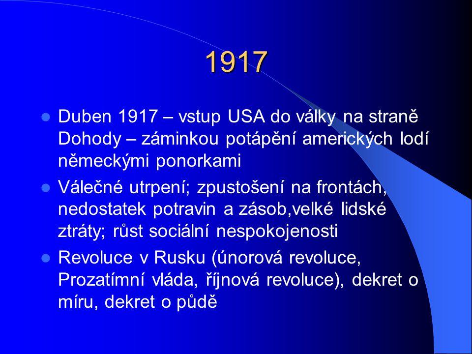 1917 Duben 1917 – vstup USA do války na straně Dohody – záminkou potápění amerických lodí německými ponorkami Válečné utrpení; zpustošení na frontách, nedostatek potravin a zásob,velké lidské ztráty; růst sociální nespokojenosti Revoluce v Rusku (únorová revoluce, Prozatímní vláda, říjnová revoluce), dekret o míru, dekret o půdě