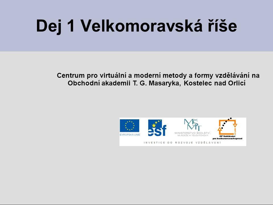 Dej 1 Velkomoravská říše Centrum pro virtuální a moderní metody a formy vzdělávání na Obchodní akademii T.
