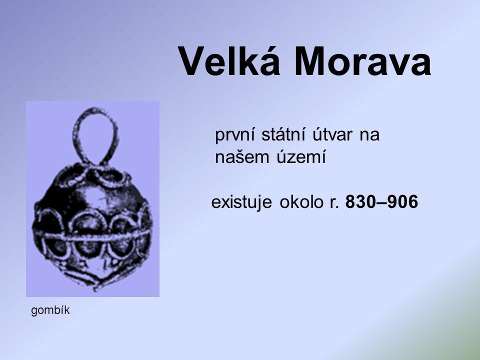 Velká Morava první státní útvar na našem území existuje okolo r. 830–906 gombík