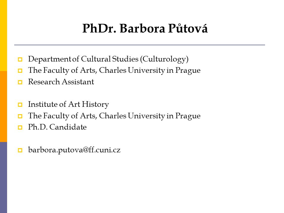PhDr. Barbora Půtová  Department of Cultural Studies (Culturology)  The Faculty of Arts, Charles University in Prague  Research Assistant  Institu
