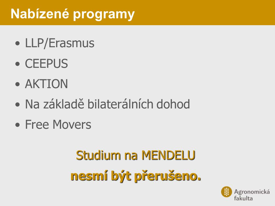 Nabízené programy LLP/Erasmus CEEPUS AKTION Na základě bilaterálních dohod Free Movers Studium na MENDELU nesmí být přerušeno.