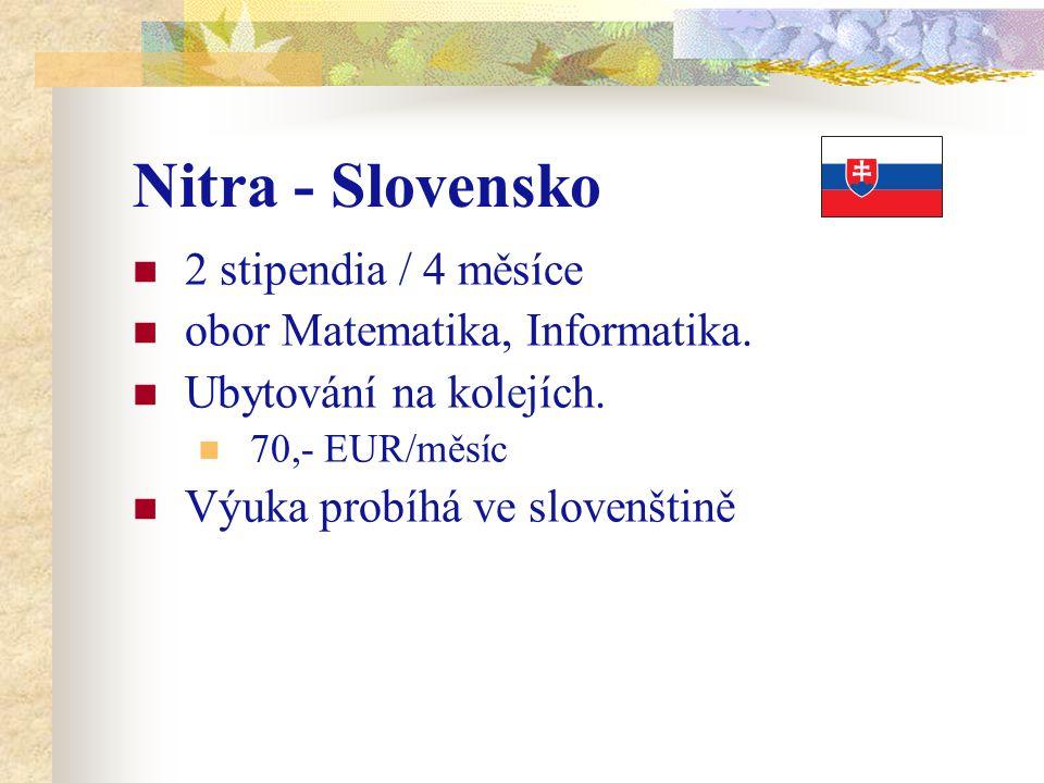 Nitra - Slovensko 2 stipendia / 4 měsíce obor Matematika, Informatika. Ubytování na kolejích. 70,- EUR/měsíc Výuka probíhá ve slovenštině