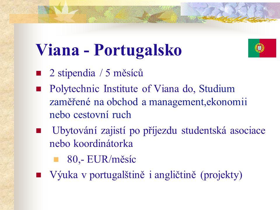 Viana - Portugalsko 2 stipendia / 5 měsíců Polytechnic Institute of Viana do, Studium zaměřené na obchod a management,ekonomii nebo cestovní ruch Ubytování zajistí po příjezdu studentská asociace nebo koordinátorka 80,- EUR/měsíc Výuka v portugalštině i angličtině (projekty)