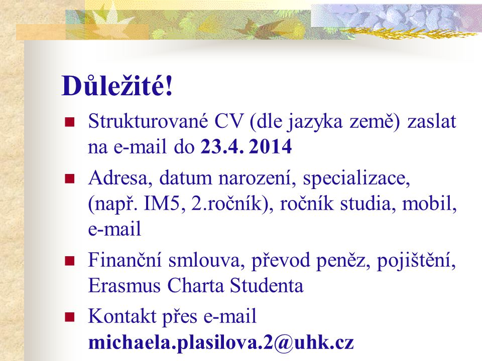 Důležité! Strukturované CV (dle jazyka země) zaslat na e-mail do 23.4. 2014 Adresa, datum narození, specializace, (např. IM5, 2.ročník), ročník studia