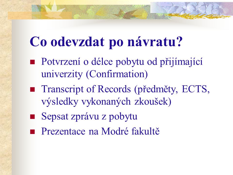 Co odevzdat po návratu? Potvrzení o délce pobytu od přijímající univerzity (Confirmation) Transcript of Records (předměty, ECTS, výsledky vykonaných z
