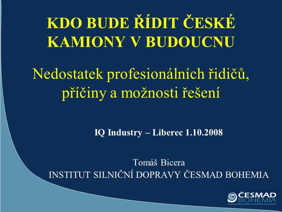IQ Industry – Liberec 1.10.2008 Tomáš Bicera INSTITUT SILNIČNÍ DOPRAVY ČESMAD BOHEMIA KDO BUDE ŘÍDIT ČESKÉ KAMIONY V BUDOUCNU Nedostatek profesionální