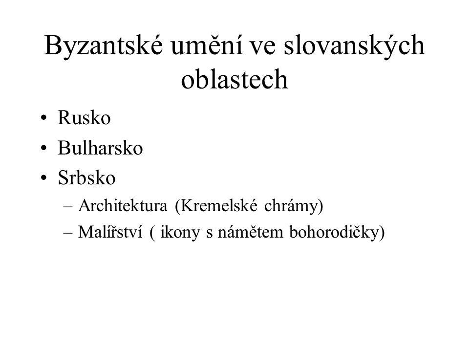 Byzantské umění ve slovanských oblastech Rusko Bulharsko Srbsko –Architektura (Kremelské chrámy) –Malířství ( ikony s námětem bohorodičky)