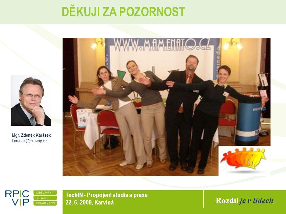 Rozdíl je v lidech TechIN - Propojení studia a praxe 22. 6. 2009, Karviná DĚKUJI ZA POZORNOST Mgr. Zdeněk Karásek karasek@rpic-vip.cz