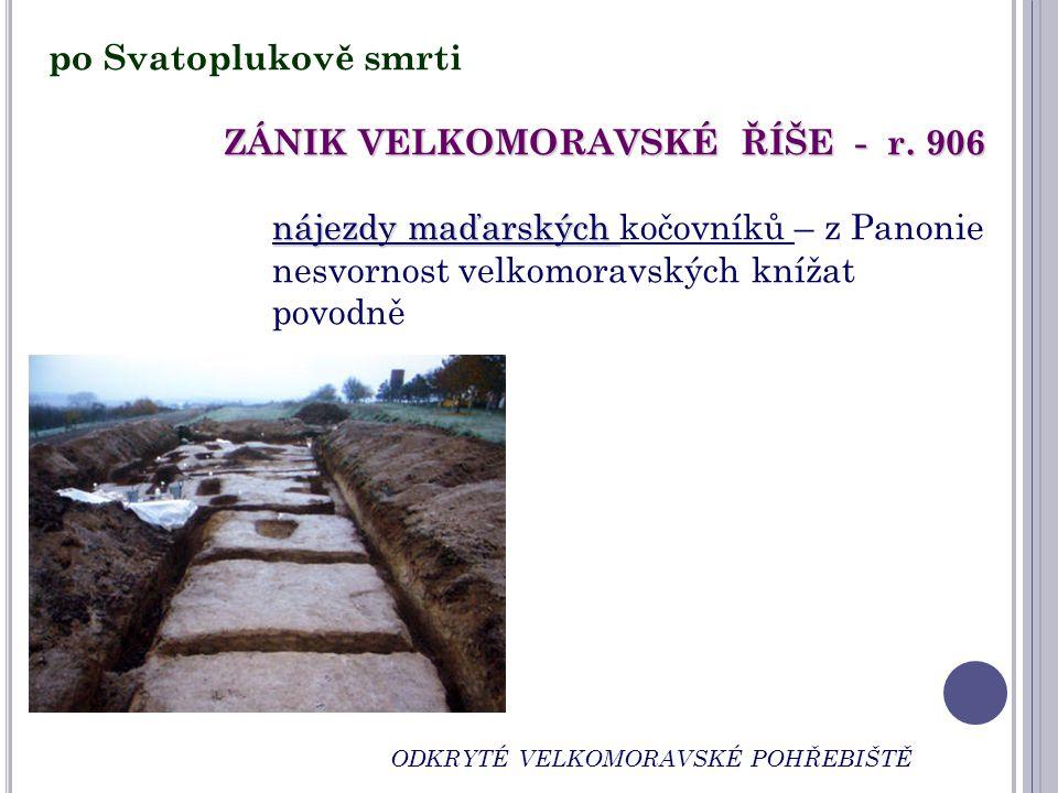 ODKRYTÉ VELKOMORAVSKÉ POHŘEBIŠTĚ po Svatoplukově smrti ZÁNIK VELKOMORAVSKÉ ŘÍŠE - r. 906 nájezdy maďarských nájezdy maďarských kočovníků – z Panonie n