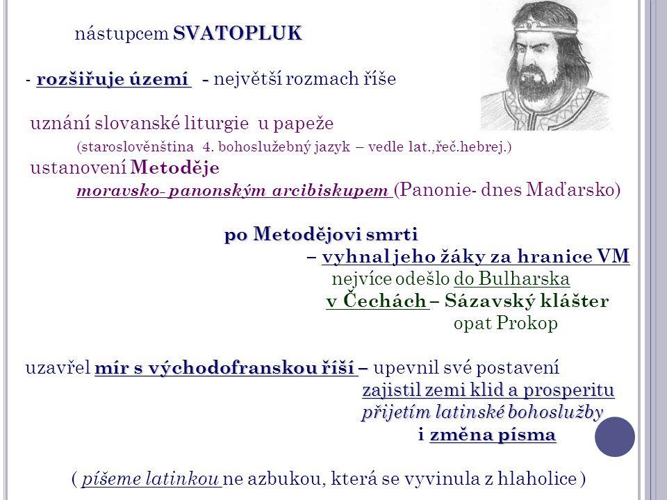 SVATOPLUK nástupcem SVATOPLUK rozšiřuje území - - rozšiřuje území - největší rozmach říše uznání slovanské liturgie u papeže (staroslověnština 4. boho