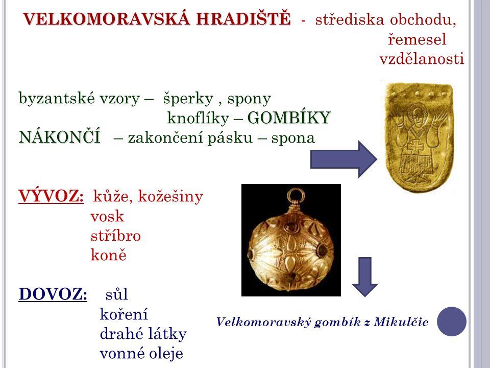 VELKOMORAVSKÁ HRADIŠTĚ VELKOMORAVSKÁ HRADIŠTĚ - střediska obchodu, řemesel vzdělanosti byzantské vzory – šperky, spony GOMBÍKY knoflíky – GOMBÍKY NÁKO