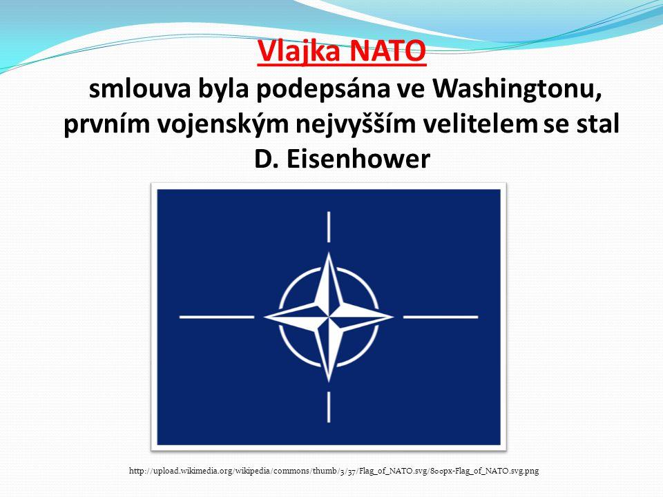 Vlajka NATO smlouva byla podepsána ve Washingtonu, prvním vojenským nejvyšším velitelem se stal D. Eisenhower http://upload.wikimedia.org/wikipedia/co