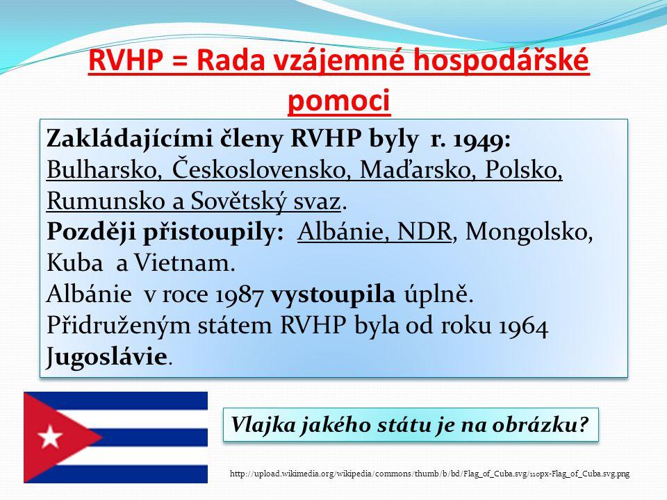 RVHP = Rada vzájemné hospodářské pomoci Zakládajícími členy RVHP byly r. 1949: Bulharsko, Československo, Maďarsko, Polsko, Rumunsko a Sovětský svaz.