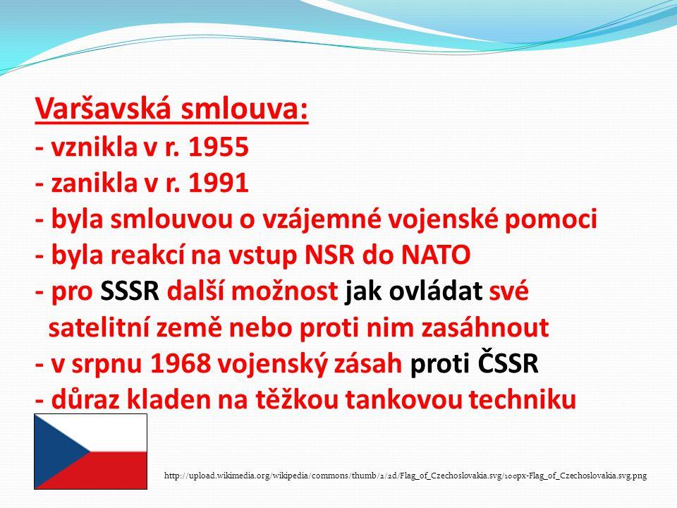Varšavská smlouva: - vznikla v r. 1955 - zanikla v r. 1991 - byla smlouvou o vzájemné vojenské pomoci - byla reakcí na vstup NSR do NATO - pro SSSR da