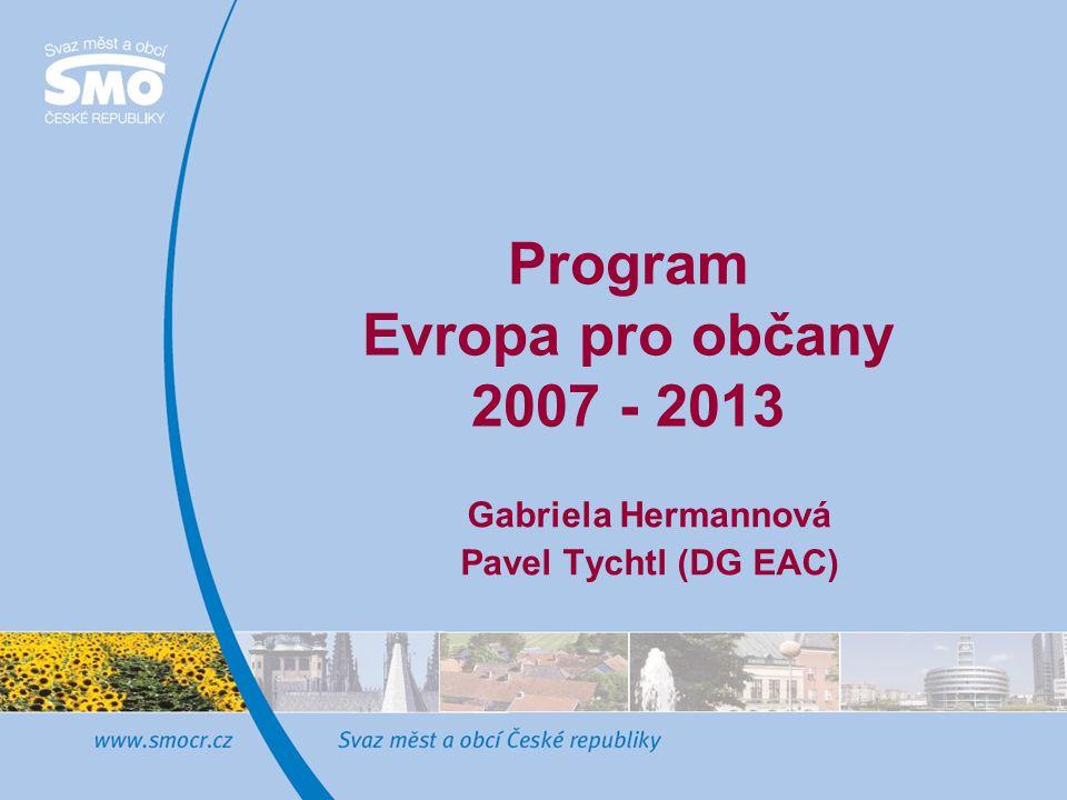 Program Evropa pro občany 2007 - 2013 Gabriela Hermannová Pavel Tychtl (DG EAC)