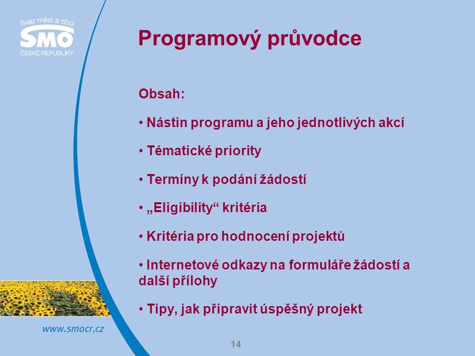 """14 Programový průvodce Obsah: Nástin programu a jeho jednotlivých akcí Tématické priority Termíny k podání žádostí """"Eligibility"""" kritéria Kritéria pro"""