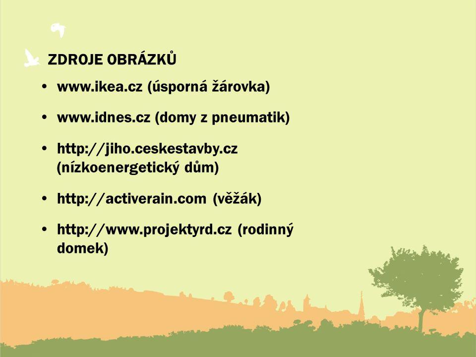 ZDROJE OBRÁZKŮ www.ikea.cz (úsporná žárovka) www.idnes.cz (domy z pneumatik) http://jiho.ceskestavby.cz (nízkoenergetický dům) http://activerain.com (věžák) http://www.projektyrd.cz (rodinný domek)